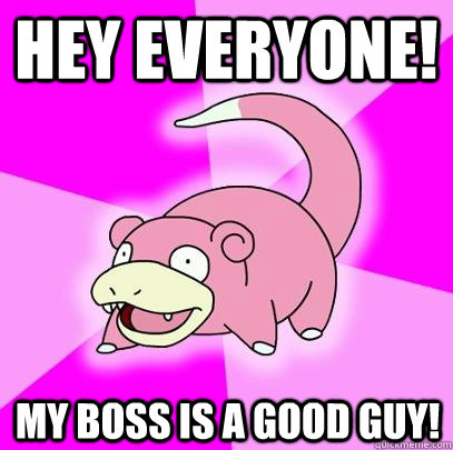 Hey everyone! my boss is a good guy! - Hey everyone! my boss is a good guy!  Slowpoke