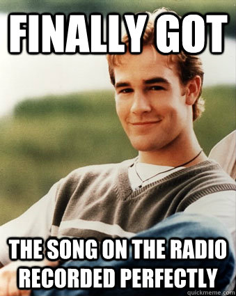 Finally got  The song on the radio recorded perfectly - Finally got  The song on the radio recorded perfectly  Late 90s kid advantages