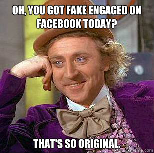 Oh, you got fake engaged on Facebook today? That's so original. - Oh, you got fake engaged on Facebook today? That's so original.  Condescending Wonka