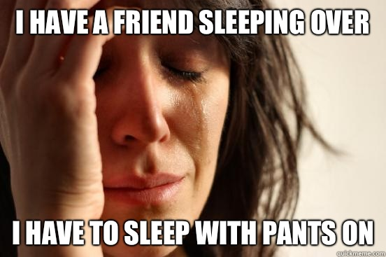 I have a friend sleeping over I have to sleep with pants on - I have a friend sleeping over I have to sleep with pants on  First World Problems