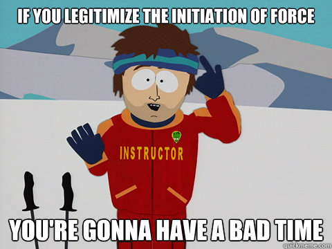 If you legitimize the initiation of force You're gonna have a bad time - If you legitimize the initiation of force You're gonna have a bad time  South Park Bad Time