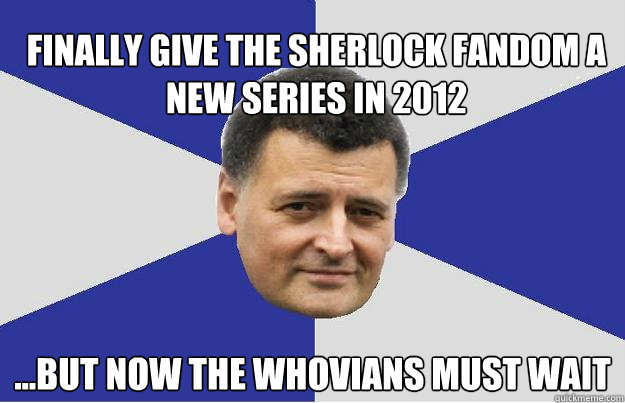 Finally give the Sherlock fandom a new series in 2012 ...but Now the whovians must wait - Finally give the Sherlock fandom a new series in 2012 ...but Now the whovians must wait  Troll Moffat