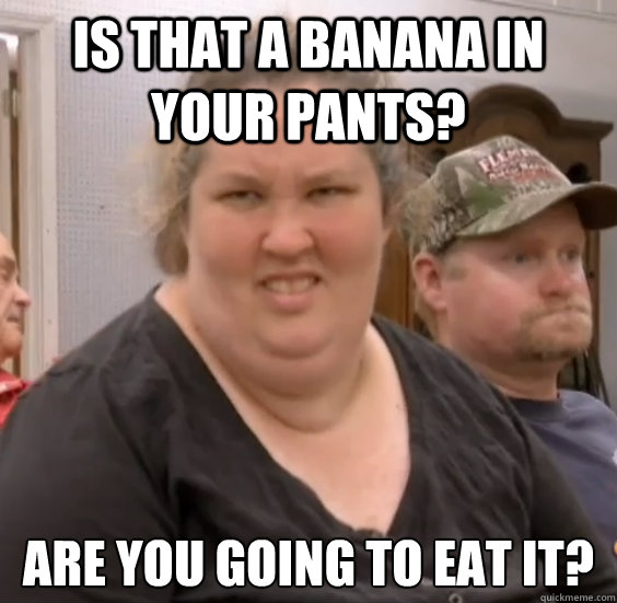 Mama June Meme Funny : Is that a banana in your pants are you going to eat it