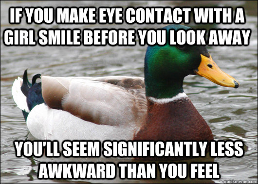 If you make eye contact with a girl smile before you look away you'll seem significantly less awkward than you feel - If you make eye contact with a girl smile before you look away you'll seem significantly less awkward than you feel  Actual Advice Mallard