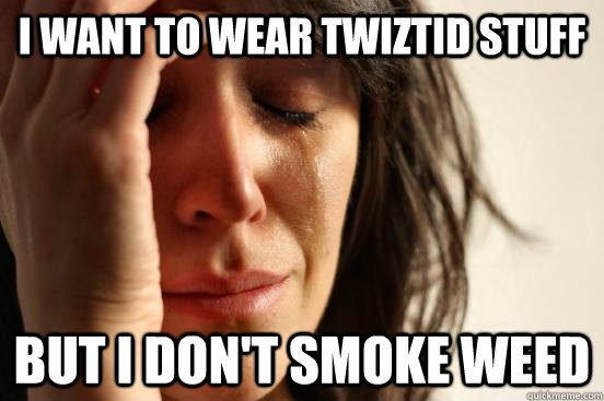 i want to wear twiztid stuff but i don't smoke weed - i want to wear twiztid stuff but i don't smoke weed  First World Problems