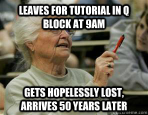 LEAVES FOR TUTORIAL IN Q BLOCK AT 9AM GETS HOPELESSLY LOST, ARRIVES 50 YEARS LATER