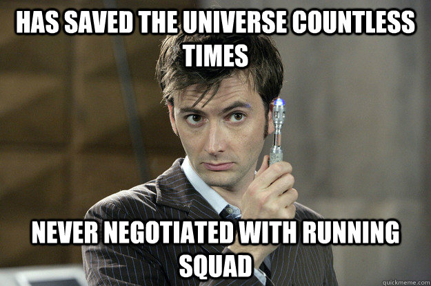 Has saved the universe countless times Never negotiated with running squad