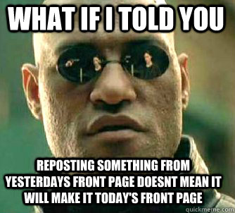 what if i told you Reposting something from yesterdays front page doesnt mean it will make it today's front page - what if i told you Reposting something from yesterdays front page doesnt mean it will make it today's front page  Matrix Morpheus