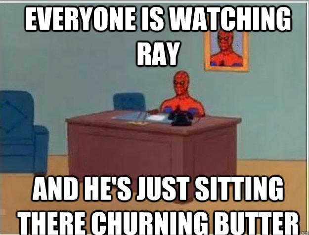 everyone is watching Ray AND he's just sitting there churning butter - everyone is watching Ray AND he's just sitting there churning butter  Misc