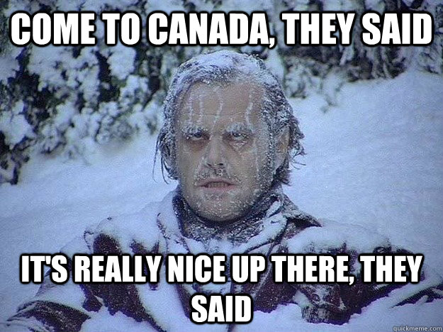 COME TO CANADA, THEY SAID IT'S REALLY NICE UP THERE, THEY SAID