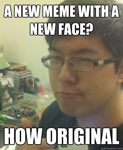 A new meme with a new face? HOW ORIGINAL