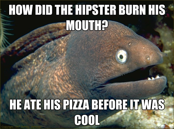 How did the hipster burn his mouth? He ate his pizza before it was cool - How did the hipster burn his mouth? He ate his pizza before it was cool  Bad Joke Eel