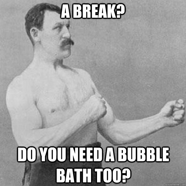 a break? do you need a bubble bath too? - a break? do you need a bubble bath too?  overly manly man