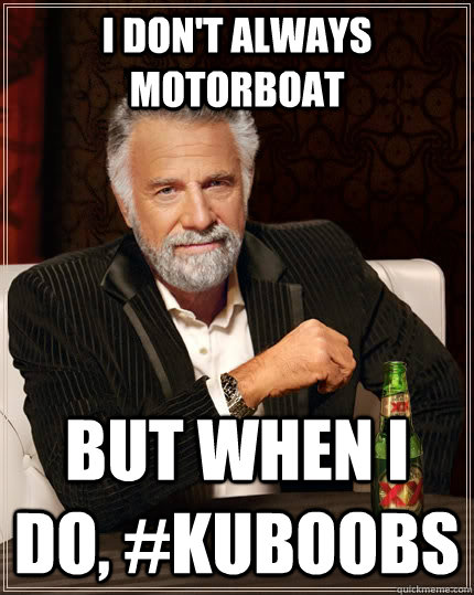 I don't always MotorBoat But when I do, #KUboobs  The Most Interesting Man In The World