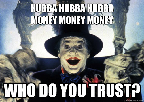 Hubba hubba hubba money money money who do you trust? - Hubba hubba hubba money money money who do you trust?  Hubba trust Joker