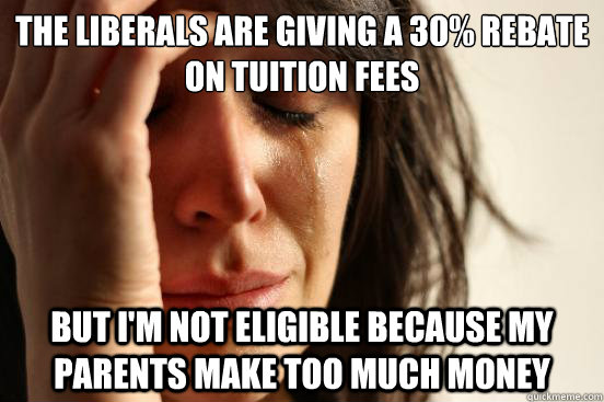 the liberals are giving a 30% rebate on tuition fees But I'm not eligible because my parents make too much money - the liberals are giving a 30% rebate on tuition fees But I'm not eligible because my parents make too much money  First World Problems
