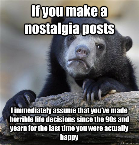 If you make a nostalgia posts I immediately assume that you've made horrible life decisions since the 90s and yearn for the last time you were actually happy - If you make a nostalgia posts I immediately assume that you've made horrible life decisions since the 90s and yearn for the last time you were actually happy  Confession Bear