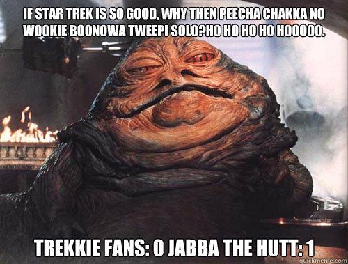 If Star Trek is so good, why then peecha chakka no wookie boonowa tweepi solo?Ho ho ho ho hooooo. Trekkie fans: 0 Jabba the Hutt: 1