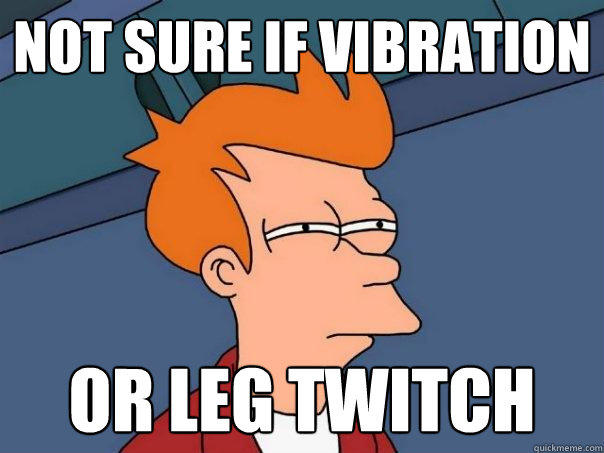 Not sure if vibration or leg twitch - Not sure if vibration or leg twitch  Futurama Fry