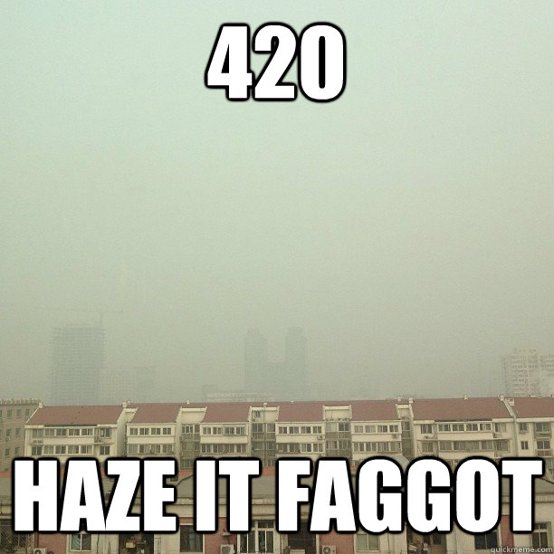 420 haze it faggot - 420 haze it faggot  Misc
