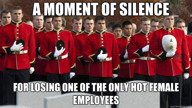A MOMENT OF SILENCE FOR LOSING ONE OF THE ONLY HOT FEMALE EMPLOYEES - A MOMENT OF SILENCE FOR LOSING ONE OF THE ONLY HOT FEMALE EMPLOYEES  moment of silence for our brothers in the friendzone