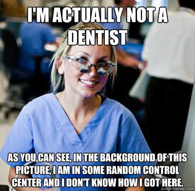 I'm Actually not a dentist As you can see, in the background of this picture, i am in some random control center and i don't know how i got here.  overworked dental student