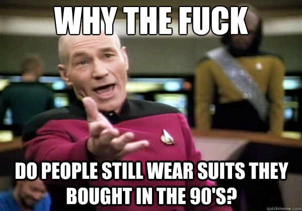 Why the fuck Do people still wear suits they bought in the 90's? - Why the fuck Do people still wear suits they bought in the 90's?  Why The Fuck Picard