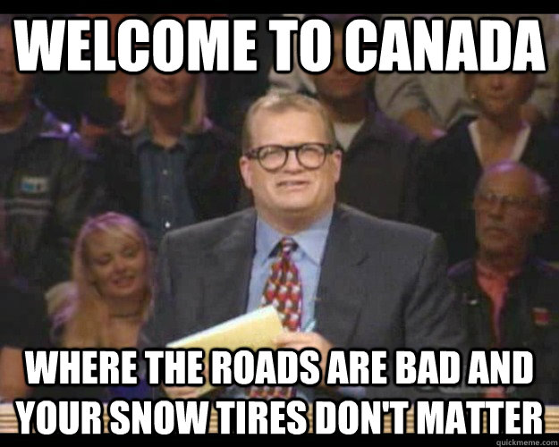 Welcome to Canada Where the roads are bad and your snow tires don't matter