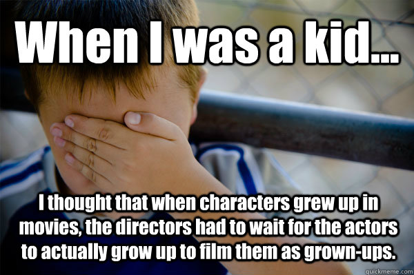 When I was a kid... I thought that when characters grew up in movies, the directors had to wait for the actors to actually grow up to film them as grown-ups. - When I was a kid... I thought that when characters grew up in movies, the directors had to wait for the actors to actually grow up to film them as grown-ups.  Confession kid