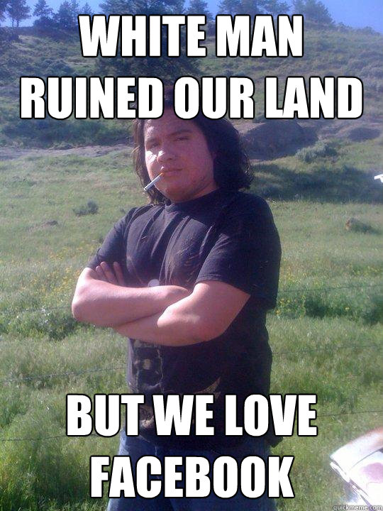 white man ruined our land but we love facebook