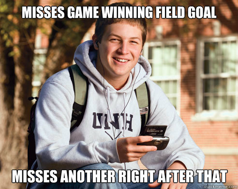 Misses game winning field goal Misses another right after that - Misses game winning field goal Misses another right after that  College Freshman