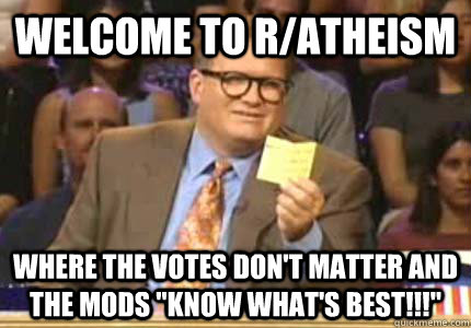 Welcome to r/atheism Where the votes don't matter and the mods