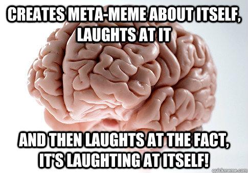Creates meta-meme about itself, laughts at it  and then laughts at the fact, it's laughting at itself!  Scumbag Brain