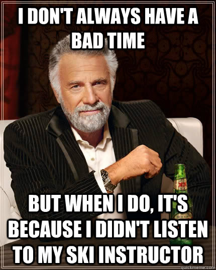 I don't always have a bad time but when I do, it's because I didn't listen to my ski instructor - I don't always have a bad time but when I do, it's because I didn't listen to my ski instructor  The Most Interesting Man In The World