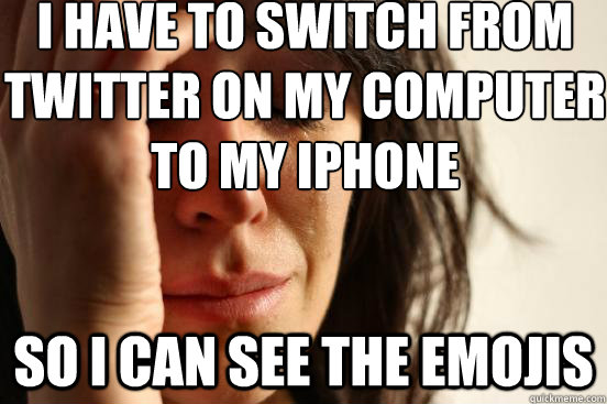 i have to switch from twitter on my computer to my iphone so i can see the emojis - i have to switch from twitter on my computer to my iphone so i can see the emojis  First World Problems