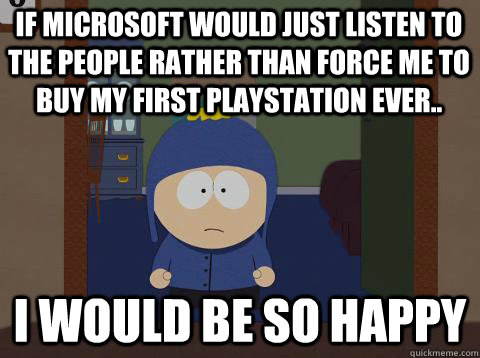 If microsoft would just listen to the people rather than force me to buy my first playstation ever.. i would be so happy