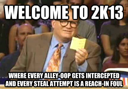 WELCOME TO 2k13 Where every alley-oop gets intercepted and every steal attempt is a reach-in foul - WELCOME TO 2k13 Where every alley-oop gets intercepted and every steal attempt is a reach-in foul  Whose Line