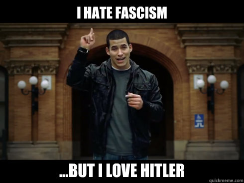 I hate fascism ...But I love Hitler