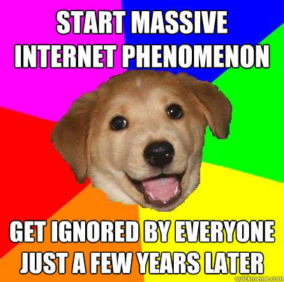 Start massive internet phenomenon Get ignored by everyone just a few years later  Advice Dog