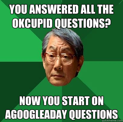 You answered all the OkCupid questions? Now you start on agoogleaday questions  High Expectations Asian Father