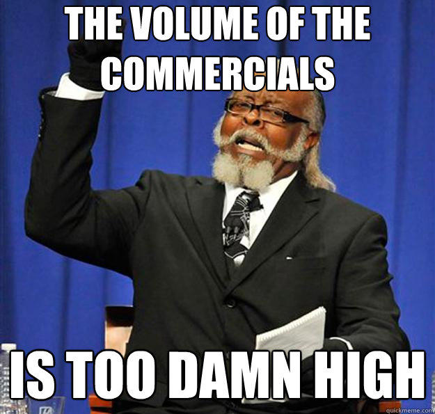 The Volume of the commercials Is too damn high