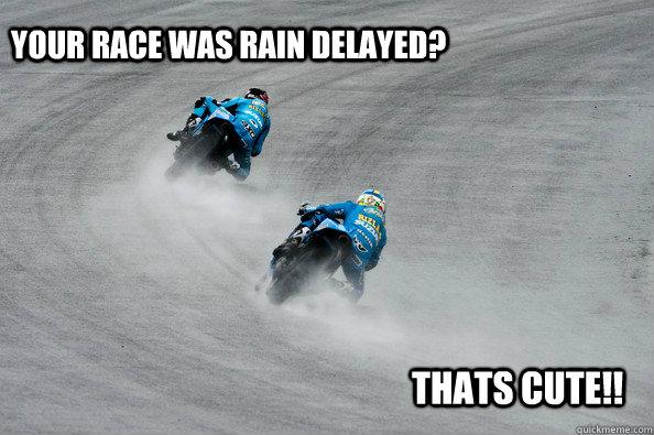 Your race was rain delayed? thats cute!!  Rain Delay MotoGP
