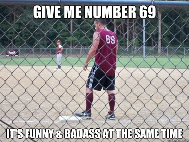 give me number 69 it's funny & badass at the same time - give me number 69 it's funny & badass at the same time  SOFTBALL NOOB