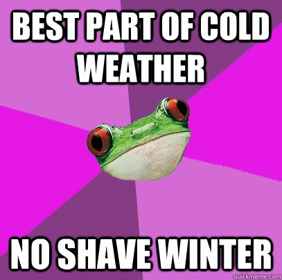 Best part of cold weather No shave winter - Best part of cold weather No shave winter  Foul Bachelorette Frog