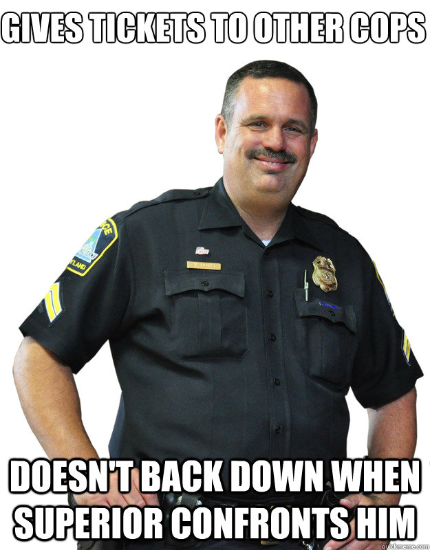 Gives tickets to other cops Doesn't back down when superior confronts him - Gives tickets to other cops Doesn't back down when superior confronts him  Good Guy Cop