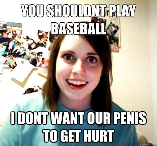 you shouldnt play baseball I dont want our penis to get hurt  - you shouldnt play baseball I dont want our penis to get hurt   Overly Attached Girlfriend