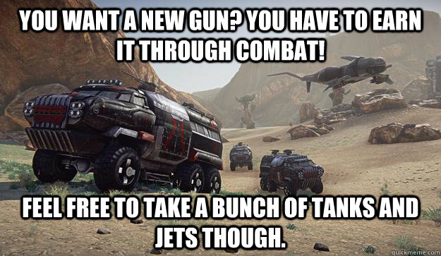 you want a new gun? you have to earn it through combat! feel free to take a bunch of tanks and jets though. - you want a new gun? you have to earn it through combat! feel free to take a bunch of tanks and jets though.  Misc