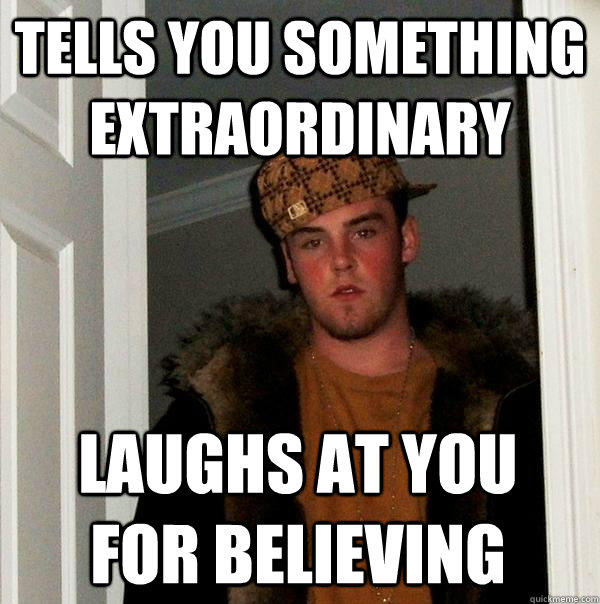 Tells you something extraordinary Laughs at you for believing - Tells you something extraordinary Laughs at you for believing  Scumbag Steve