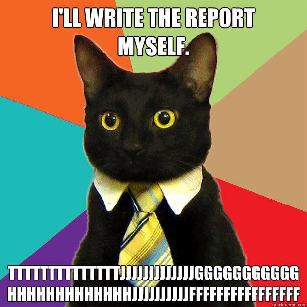 I'll write the report myself. ttttttttttttttjjjjjjjjjjjjjggggggggggghhhhhhhhhhhhhjjjjjjjjjjffffffffffffffff - I'll write the report myself. ttttttttttttttjjjjjjjjjjjjjggggggggggghhhhhhhhhhhhhjjjjjjjjjjffffffffffffffff  Business Cat