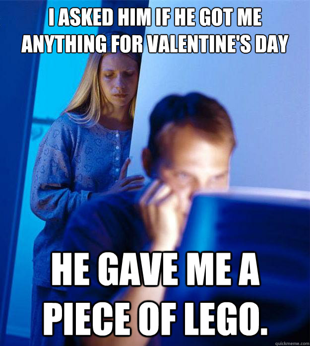 I asked him if he got me anything for valentine's day he gave me a piece of lego. - I asked him if he got me anything for valentine's day he gave me a piece of lego.  Redditors Wife